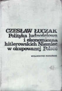Łuczak Polityka ludnościowa ludnosciowa i ekonomiczna hitlerowskich Niemiec w okupowanej Polsce Luczak okupacja niemiecka Niemcy gospodarka 832100010X 83-210-0010-X Wojna 2nd World War 1939-1945 Germany German Occupation Faszyzm Fascism Nazi Nazism 5888783 ncp1063