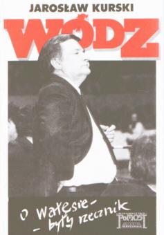 Kurski Wódz O Wałęsie były rzecznik Wodz O Walesie 8385219048 83-85219-04-8 Lech Wałęsa Walesa Solidarność Solidarnosc prezydent wojna na górze Mazowiecki Adam Michnik Gazeta Wyborcza 24919382 odd1076