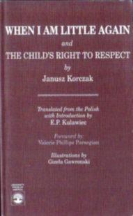 Korczak Janusz When I Am Little Again The Child's Right to Respect Kiedy znów będę mały Kiedy znow bede maly Prawo dziecka do Szacunku Kulawiec Parsegian Gawronski 0819183075 0-81918-307-5 9780819183071 978-0-81918-307-1 24749465 23771273 odd3057