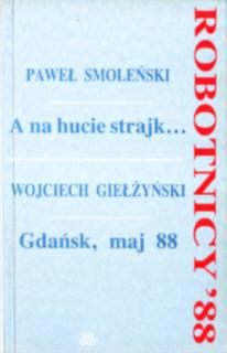 Smoleński Giełżyński A na hucie strajk Gdańsk maj 1988 Robotnicy 0 906601 59 2 0906601592 Nowa Huta Lenina ZOMO Wałęsa NSZZ Solidarność Solidarnosc Kiszczak pbis012