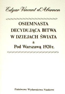 Abernon Edgar Vincent Osiemnasta decydująca bitwa w dziejach świata pod Warszawą 1920 wojna sierpień sierpien Piłsudski Cud nad Wisłą Wisła Osiemnasta decydujaca bitwa w dziejach swiata pod Warszawa The eighteenth decesive battle of the World Warsaw 8301102551 9788301102555 83-01-10255-1 978-83-01-10255-5 69587587 25081953 waa0177