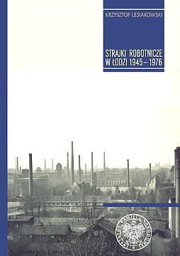 Lesiakowski Strajki robotnicze w Łodzi 1945-1976 Lodzi Łódź Lodz Robotnicy Polska 83-925820-2-0 8392582020 978-83-925820-2-1 9788392582021 październik 1956 1971 waa0233