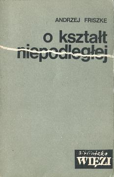 Friszke O kształt niepodległej O ksztalt niepodleglej Poland History Occupation 1939-1945 World War Piłsudski Pilsudski Dmowski Sikorski polityka Politisches System Geschichte Polen 8370060145 83-7006-014-5 9788370060145 978-83-7006-014-5 waa0425