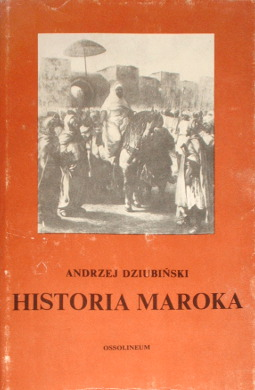 Dziubiński Historia Maroka History Historical Maroko Al-Mamlakah al-Maghribiyyah المملكة المغربية Dziubinski 8304013045 83-04-01304-5 9788304013049 978-83-04-01304-9 24194860 wab0056