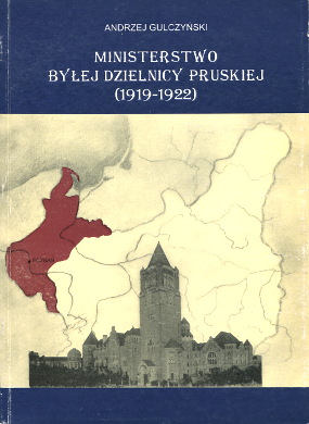 Gulczynski Ministerstwo byłej Dzielnicy Pruskiej 1919 1922 83-7063-149-5 8370631495 9788370631499 978-83-7063-149-9 8370631487 9788370631482 83-7063-148-7 978-83-7063-148-2 Ministerium für die ehemals Preußischen Landesteile Pologne Politique gouvernement Prussia Germany Politics government Prusse orientale Ministry of the former Prussian Quarter wab0187