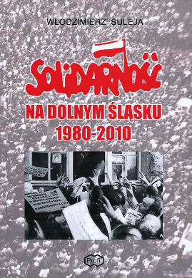 Suleja Solidarność na Dolnym Śląsku 1980-2010 Solidarnosc Solidarity NSZZ Slask Region Dolny Śląsk Silesia Schlesien 9788392994411 978-83-929944-1-1 8392994418 83-929944-1-8 Frasyniuk Modzelewski Skonka Piórkowski Bednarz wba0098