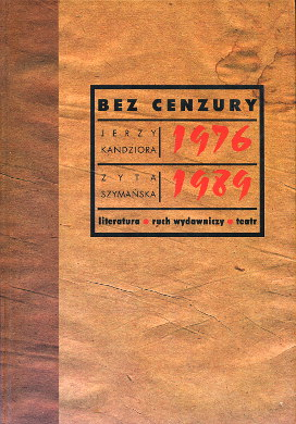 Kandziora Szymańska Bez cenzury 1976 1989 Literatura ruch wydawniczy teatr Bibliografia Underground literature Bibliography literature Publishers publishing Theater Motion pictures 8387456330 83-87456-33-0 9788387456337 978-83-87456-33-7 Wydawnictwa nielegalne Polska Poland Polish history 1980 1981 1982 historia Polski polskie bibuła bibula Solidarność Solidarnosc Solidarity uncensored prints dissident publications wydawnictwa niezależne drugi obieg drugiego obiegu powielane podziemne druki publikacje civil liberty wba0237