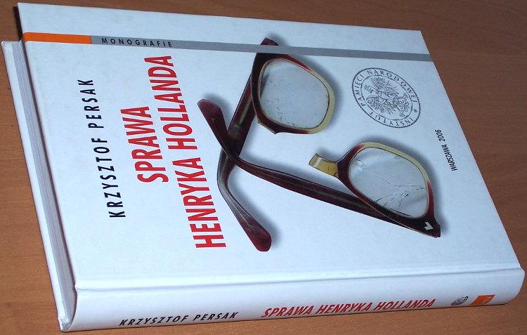 Persak-Krzysztof-Sprawa-Henryka-Hollanda-Warszawa-IPN-Instytut-Pamieci-Narodowej-ISP-PAN-Inst-Studiow-Politycznych-2006