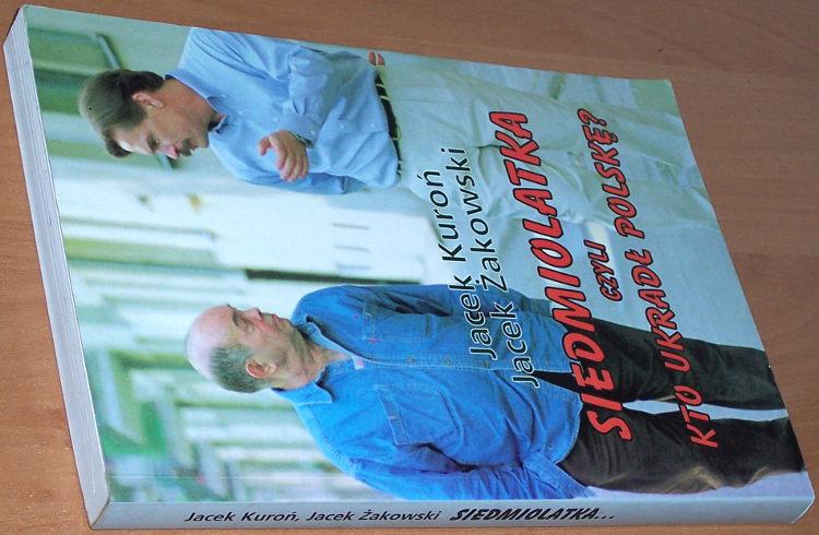 Kuron-Jacek-Zakowski-Jacek-Siedmiolatka-czyli-Kto-ukradl-Polske-Wroclaw-Wydawnictwo-Dolnoslaskie-1997
